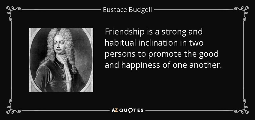Friendship is a strong and habitual inclination in two persons to promote the good and happiness of one another. - Eustace Budgell