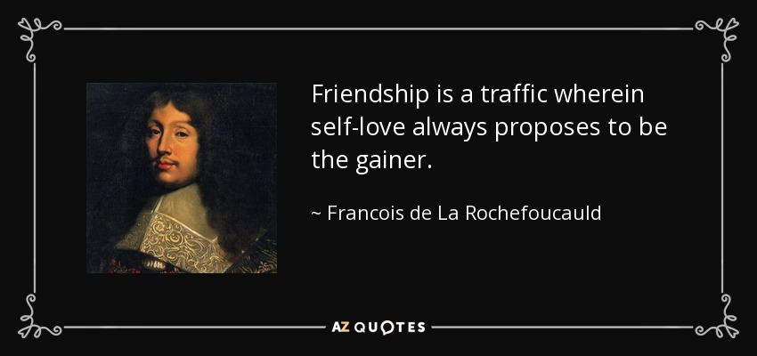 Friendship is a traffic wherein self-love always proposes to be the gainer. - Francois de La Rochefoucauld
