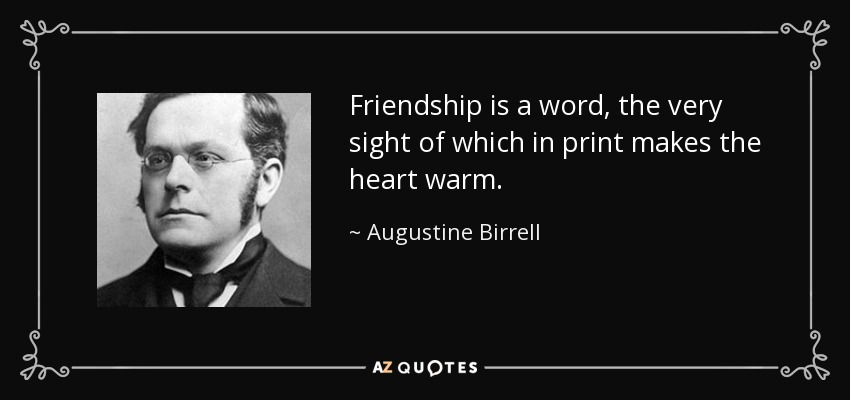 Friendship is a word, the very sight of which in print makes the heart warm. - Augustine Birrell