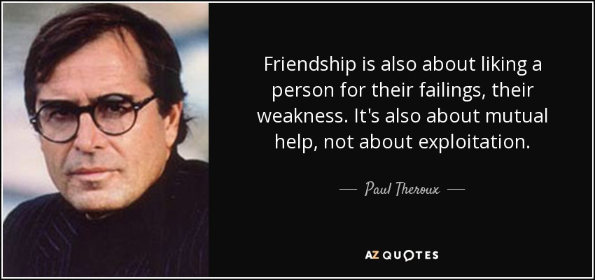 Friendship is also about liking a person for their failings, their weakness. It's also about mutual help, not about exploitation. - Paul Theroux