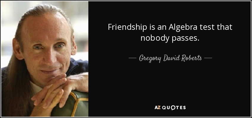 Friendship is an Algebra test that nobody passes. - Gregory David Roberts