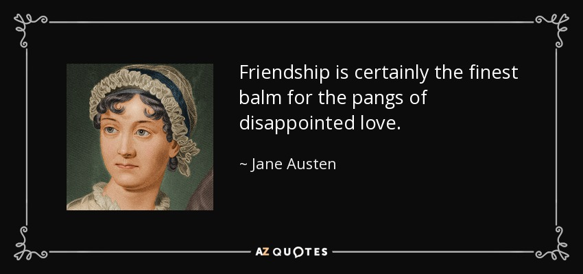 Friendship is certainly the finest balm for the pangs of disappointed love. - Jane Austen