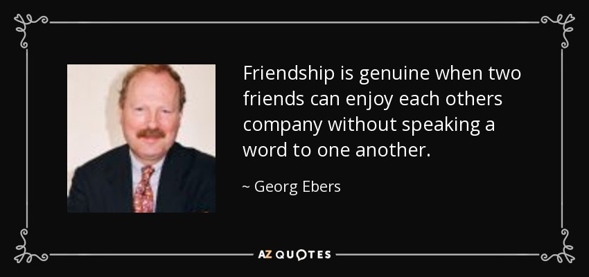 Friendship is genuine when two friends can enjoy each others company without speaking a word to one another. - Georg Ebers