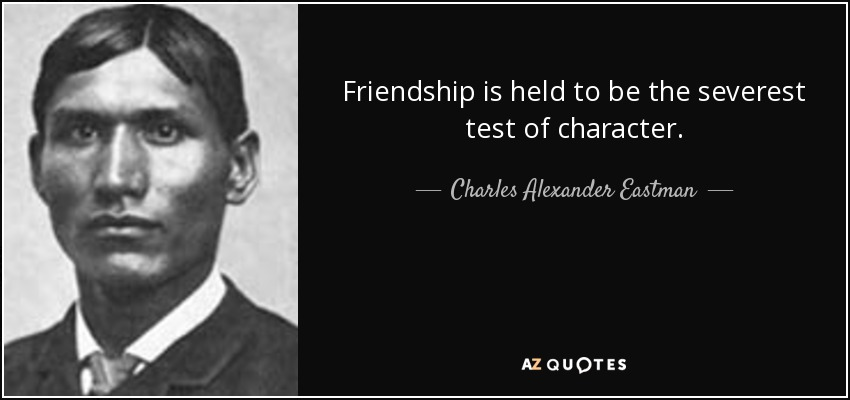 Friendship is held to be the severest test of character. - Charles Alexander Eastman