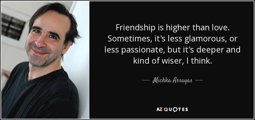 Friendship is higher than love. Sometimes, it's less glamorous, or less passionate, but it's deeper and kind of wiser, I think. - Michka Assayas
