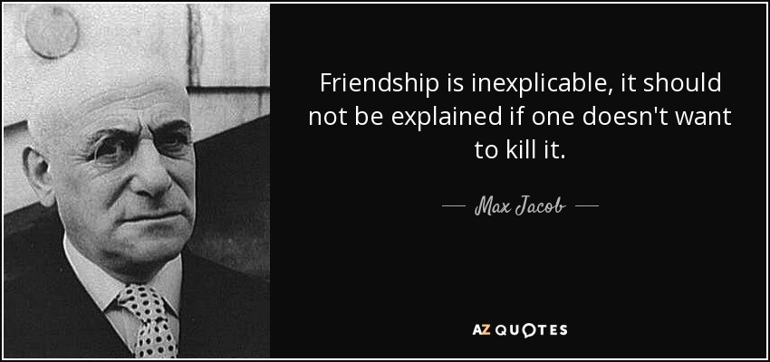 Friendship is inexplicable, it should not be explained if one doesn't want to kill it. - Max Jacob