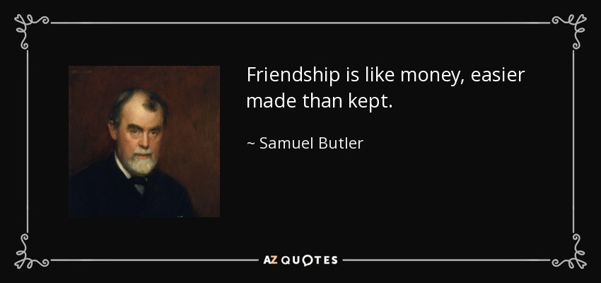 Friendship is like money, easier made than kept. - Samuel Butler