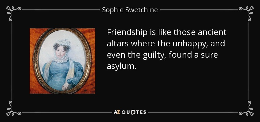 Friendship is like those ancient altars where the unhappy, and even the guilty, found a sure asylum. - Sophie Swetchine
