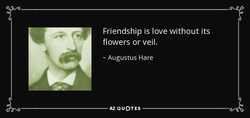 Friendship is love without its flowers or veil. - Augustus Hare