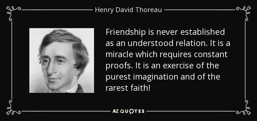 Friendship is never established as an understood relation. It is a miracle which requires constant proofs. It is an exercise of the purest imagination and of the rarest faith! - Henry David Thoreau