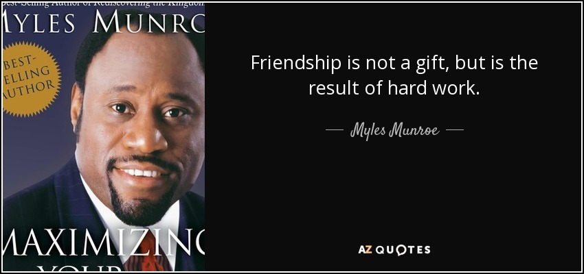 Friendship is not a gift, but is the result of hard work. - Myles Munroe