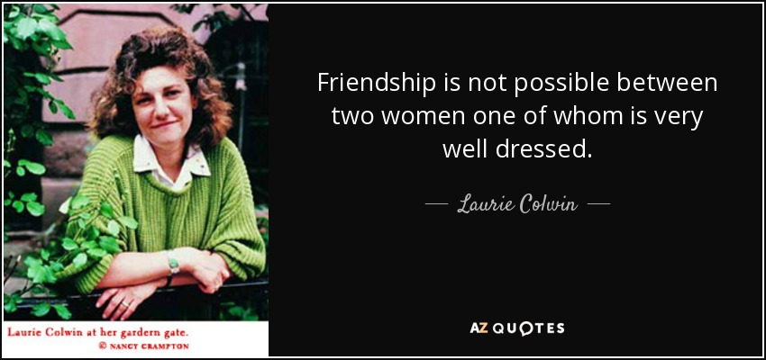 Friendship is not possible between two women one of whom is very well dressed. - Laurie Colwin