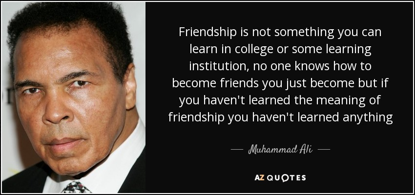 Friendship is not something you can learn in college or some learning institution, no one knows how to become friends you just become but if you haven't learned the meaning of friendship you haven't learned anything - Muhammad Ali