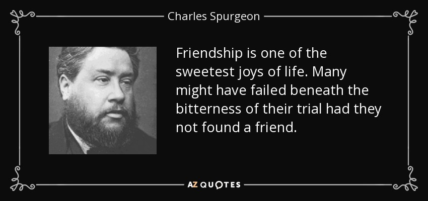 Friendship is one of the sweetest joys of life. Many might have failed beneath the bitterness of their trial had they not found a friend. - Charles Spurgeon