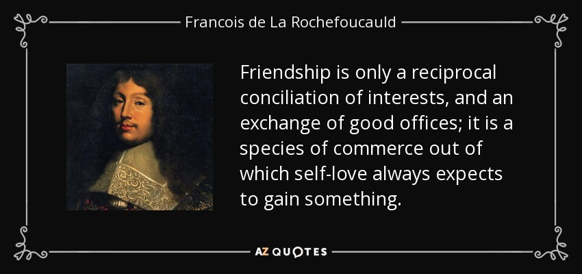 Friendship is only a reciprocal conciliation of interests, and an exchange of good offices; it is a species of commerce out of which self-love always expects to gain something. - Francois de La Rochefoucauld