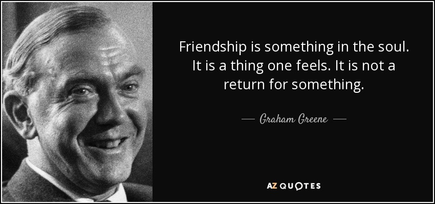 Friendship is something in the soul. It is a thing one feels. It is not a return for something. - Graham Greene