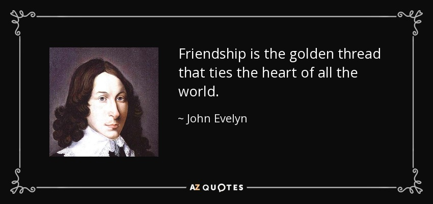 Friendship is the golden thread that ties the heart of all the world. - John Evelyn