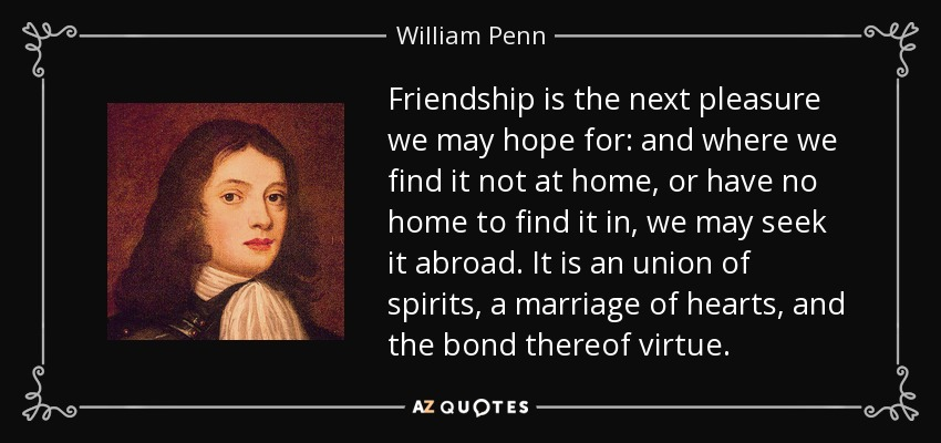 Friendship is the next pleasure we may hope for: and where we find it not at home, or have no home to find it in, we may seek it abroad. It is an union of spirits, a marriage of hearts, and the bond thereof virtue. - William Penn