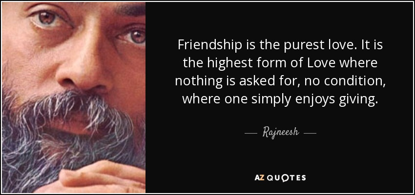 Friendship is the purest love. It is the highest form of Love where nothing is asked for, no condition, where one simply enjoys giving. - Rajneesh