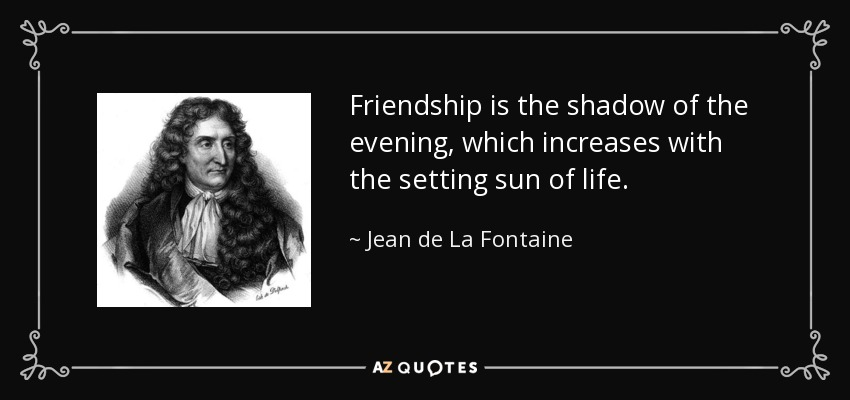 Friendship is the shadow of the evening, which increases with the setting sun of life. - Jean de La Fontaine