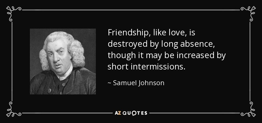 Friendship, like love, is destroyed by long absence, though it may be increased by short intermissions. - Samuel Johnson