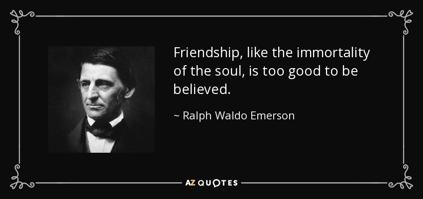 Friendship, like the immortality of the soul, is too good to be believed. - Ralph Waldo Emerson