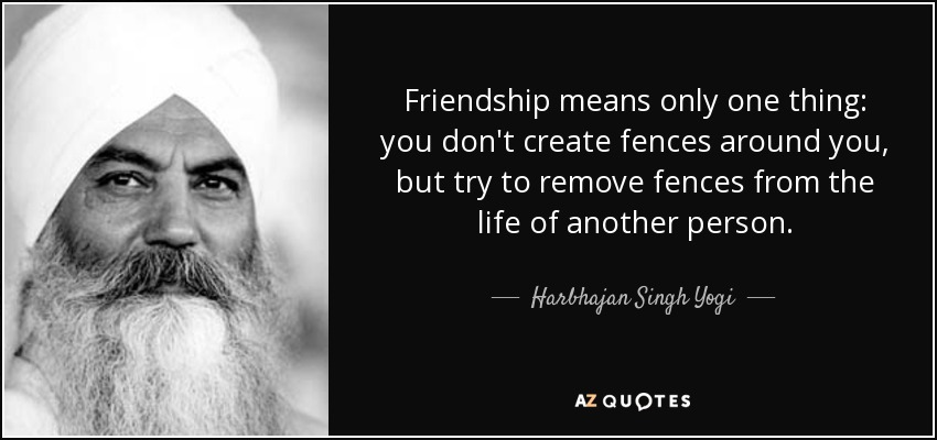 Friendship means only one thing: you don't create fences around you, but try to remove fences from the life of another person. - Harbhajan Singh Yogi