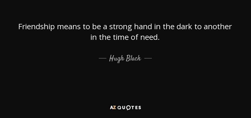 Friendship means to be a strong hand in the dark to another in the time of need. - Hugh Black