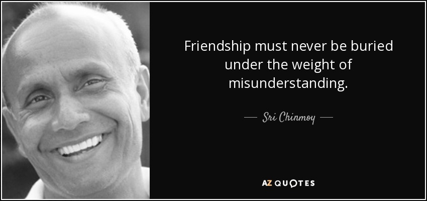 Friendship must never be buried under the weight of misunderstanding. - Sri Chinmoy