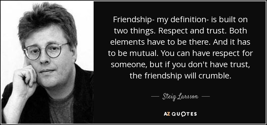 Friendship- my definition- is built on two things. Respect and trust. Both elements have to be there. And it has to be mutual. You can have respect for someone, but if you don't have trust, the friendship will crumble. - Steig Larsson