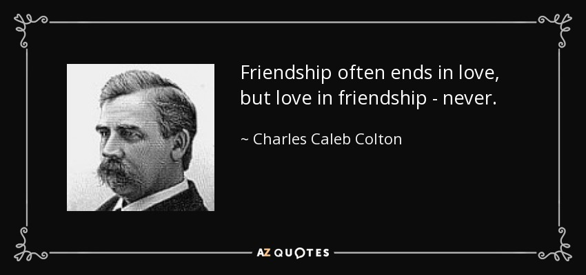 Friendship often ends in love, but love in friendship - never. - Charles Caleb Colton