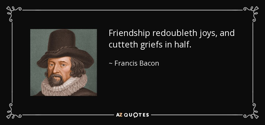 Friendship redoubleth joys, and cutteth griefs in half. - Francis Bacon