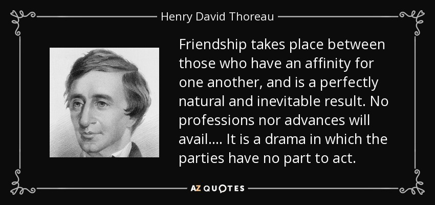 Friendship takes place between those who have an affinity for one another, and is a perfectly natural and inevitable result. No professions nor advances will avail.... It is a drama in which the parties have no part to act. - Henry David Thoreau