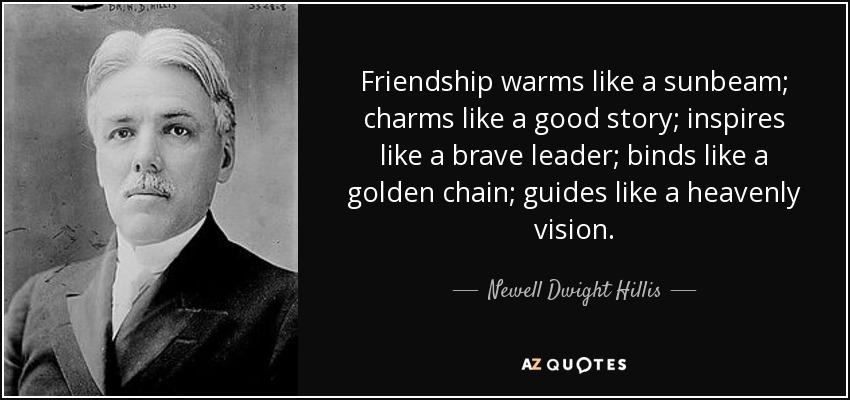 Friendship warms like a sunbeam; charms like a good story; inspires like a brave leader; binds like a golden chain; guides like a heavenly vision. - Newell Dwight Hillis