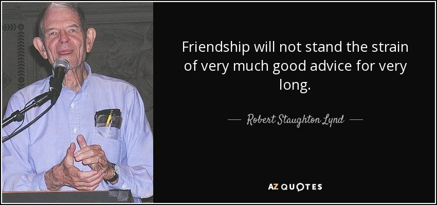 Friendship will not stand the strain of very much good advice for very long. - Robert Staughton Lynd