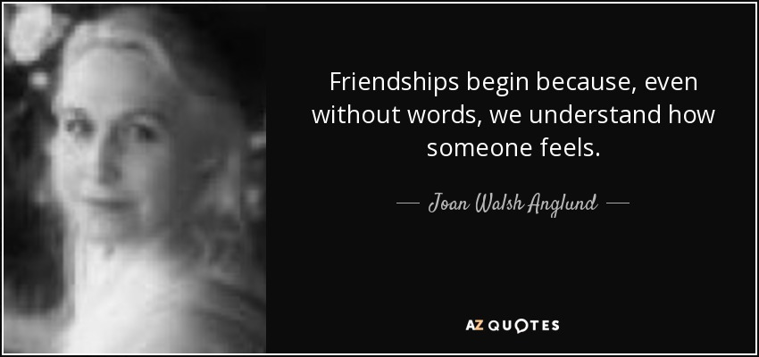 Friendships begin because, even without words, we understand how someone feels. - Joan Walsh Anglund