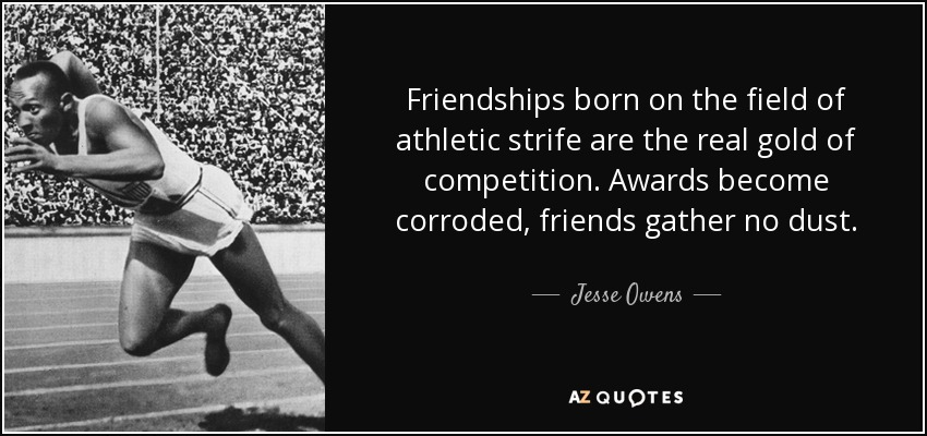 Friendships born on the field of athletic strife are the real gold of competition. Awards become corroded, friends gather no dust. - Jesse Owens