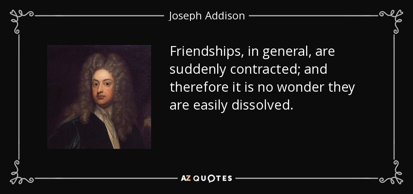 Friendships, in general, are suddenly contracted; and therefore it is no wonder they are easily dissolved. - Joseph Addison