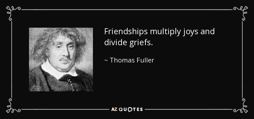 Friendships multiply joys and divide griefs. - Thomas Fuller