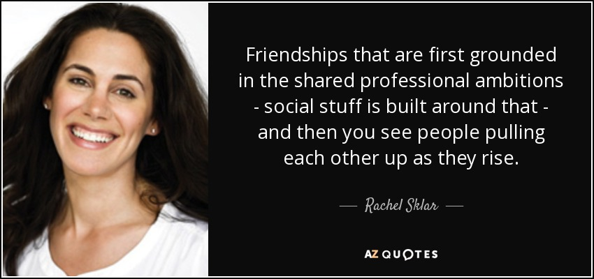 Friendships That Are First Grounded In The Shared Professional Ambitions    Social Stuff Is Built Around