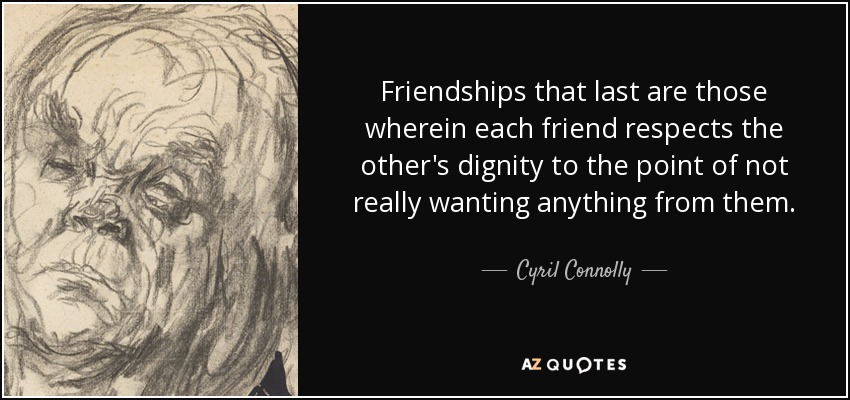 Friendships that last are those wherein each friend respects the other's dignity to the point of not really wanting anything from them. - Cyril Connolly