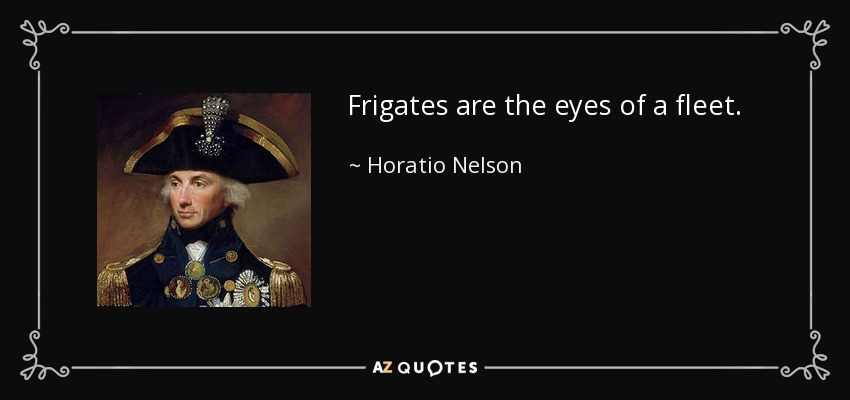 Frigates are the eyes of a fleet. - Horatio Nelson