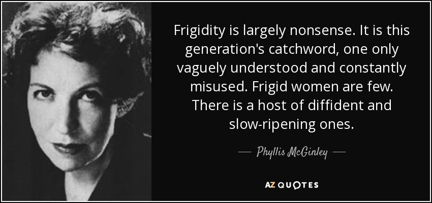 Frigidity is largely nonsense. It is this generation's catchword, one only vaguely understood and constantly misused. Frigid women are few. There is a host of diffident and slow-ripening ones. - Phyllis McGinley