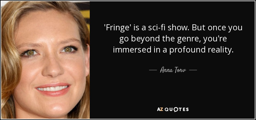 'Fringe' is a sci-fi show. But once you go beyond the genre, you're immersed in a profound reality. - Anna Torv