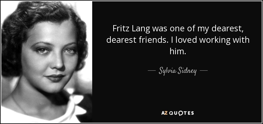 Fritz Lang was one of my dearest, dearest friends. I loved working with him. - Sylvia Sidney