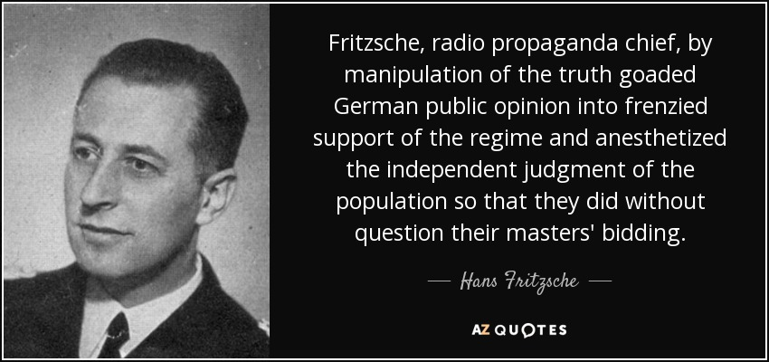 Fritzsche, radio propaganda chief, by manipulation of the truth goaded German public opinion into frenzied support of the regime and anesthetized the independent judgment of the population so that they did without question their masters' bidding. - Hans Fritzsche