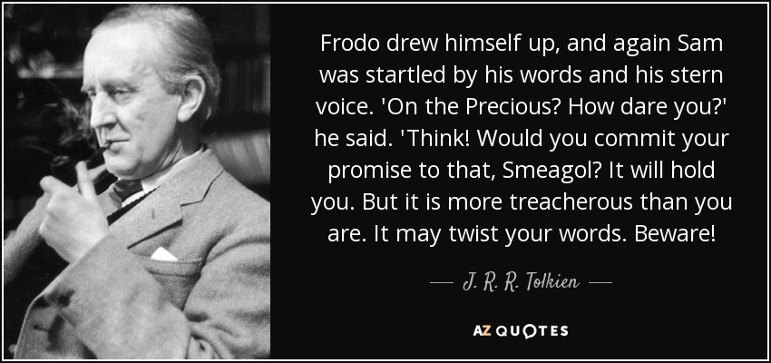 Frodo drew himself up, and again Sam was startled by his words and his stern voice. 'On the Precious? How dare you?' he said. 'Think! Would you commit your promise to that, Smeagol? It will hold you. But it is more treacherous than you are. It may twist your words. Beware! - J. R. R. Tolkien