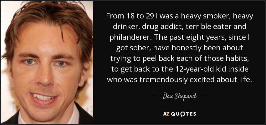 From 18 to 29 I was a heavy smoker, heavy drinker, drug addict, terrible eater and philanderer. The past eight years, since I got sober, have honestly been about trying to peel back each of those habits, to get back to the 12-year-old kid inside who was tremendously excited about life. - Dax Shepard
