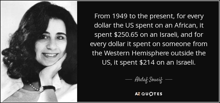 From 1949 to the present, for every dollar the US spent on an African, it spent $250.65 on an Israeli, and for every dollar it spent on someone from the Western Hemisphere outside the US, it spent $214 on an Israeli. - Ahdaf Soueif