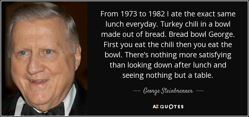 From 1973 to 1982 I ate the exact same lunch everyday . Turkey chili in a bowl made out of bread . Bread bowl George. First you eat the chili then you eat the bowl . There's nothing more satisfying than looking down after lunch and seeing nothing but a table. - George Steinbrenner